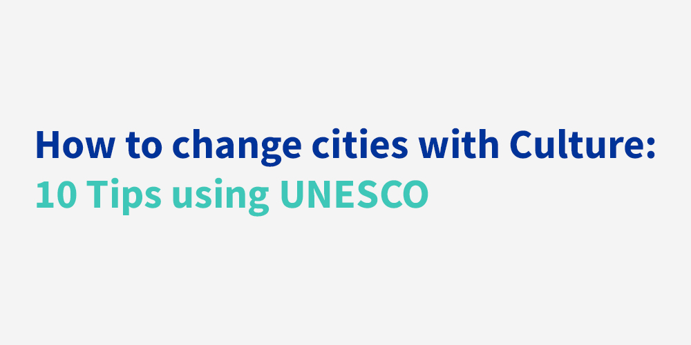 How to Change Cities With Culture: 10 Tips Using UNESCO